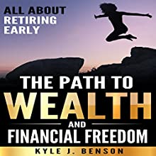 The Path to Wealth and Financial Freedom: All About Retiring Early Audiobook by Kyle J. Benson Narrated by Joshua Rockey