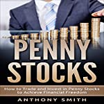 Penny Stocks: How to Trade and Invest in Penny Stocks to Achieve Financial Freedom | Anthony Smith