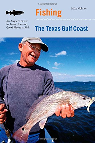 Fishing the Texas Gulf Coast: An Angler's Guide To More Than 100 Great Places To Fish Texas Fish
