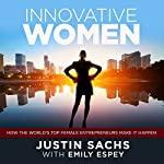Innovative Women: How the World's Top Female Entrepreneurs Make It Happen | Justin Sachs,Emily Espey