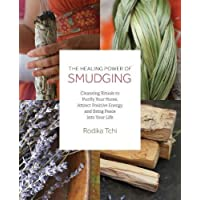 The Healing Power of Smudging: Cleansing Rituals to Purify Your Home, Attract Positive Energy and Bring Peace into Your Life