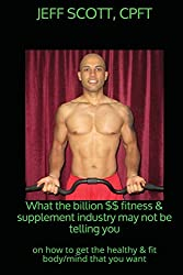 What the billion dollar fitness & supplement industry may not be telling you: on how to get the healthy & fit body/mind that you want