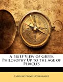 A Brief View of Greek Philosophy up to the Age of Pericles, Caroline Frances Cornwallis, 1143209672