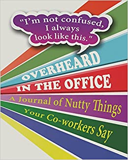 Overheard in the Office: A Journal of Nutty Things Your Co-workers Say