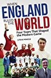 When England Ruled the World: 1966-1970: Four Years Which Shaped the Modern Game