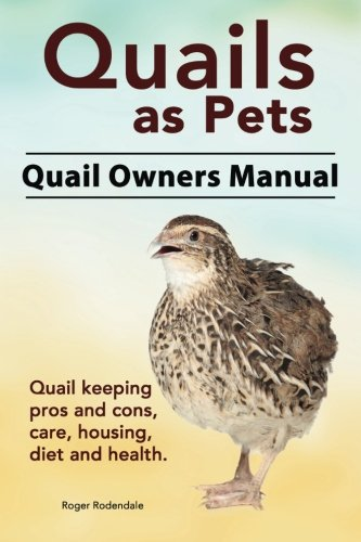 Quails as Pets. Quail Owners Manual. Quail keeping pros and cons, care, housing, diet and health. PDF
