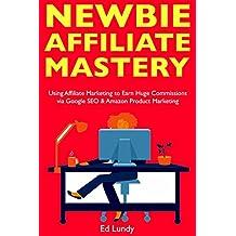 Newbie Affiliate Mastery: Using Affiliate Marketing to Earn Huge Commissions via Google SEO & Amazon Product Marketing