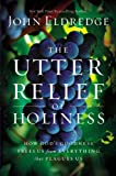 The Utter Relief of Holiness, John Eldredge, 1455525715