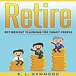 Retire: Retirement Planning for Smart People | K. L. Hammond