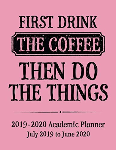 First Drink The Coffee Then Do The Things 2019 - 2020 Academic Planner July 2019 to June 2020: Coffee Addict Themed Back To School Planner - Full ... Coffee Academic Planner - Pink Cover Series) ()