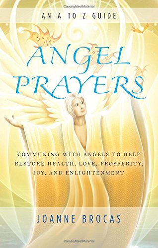 Free Angel Prayers: Communing With Angels to Help Restore Health, Love, Prosperity, Joy and Enlightenment