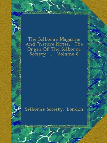 """Read Online The Selborne Magazine And """"nature Notes,"""" The Organ Of The Selborne Society ...., Volume 8 ebook"""