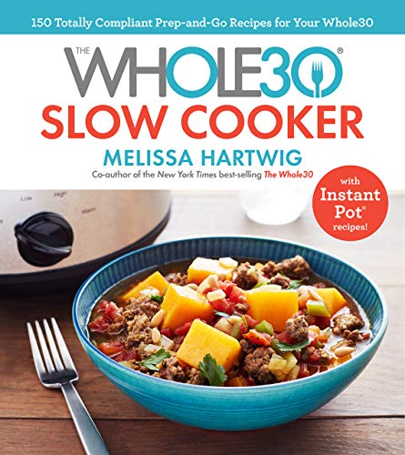 The Whole30 Slow Cooker: 150 Totally Compliant Prep-and-Go Recipes for Your Whole30 — with Instant Pot Recipes by Melissa Hartwig