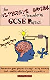 The Ultimate Guide to Remembering GCSE Physics: Remember your physics through catchy memory tricks and hundreds of practice questions