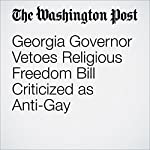 Georgia Governor Vetoes Religious Freedom Bill Criticized as Anti-Gay | Sandhya Somashekhar