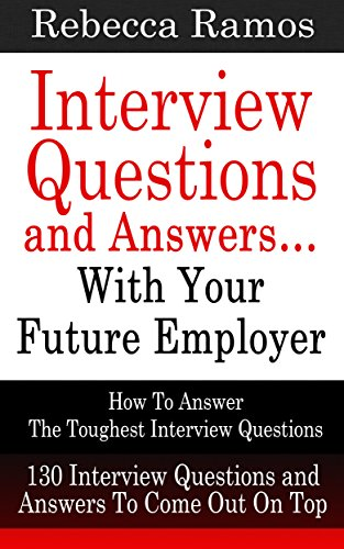 INTERVIEW: Interview Questions and Answers...With Your Future Employer - How To Answer The Toughest Interview Questions (130 Interview Questions and Answers) (Resume, Job Interview) (Best Interview Strategies Questions And Answers)