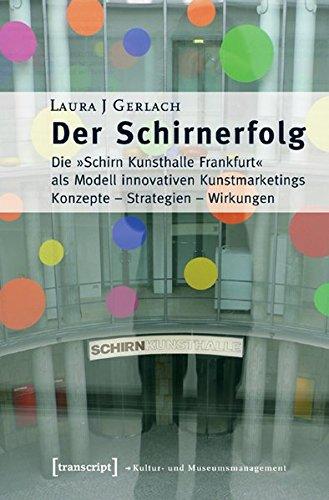 Der Schirnerfolg: Die »Schirn Kunsthalle Frankfurt« als Modell innovativen Kunstmarketings. Konzepte - Strategien - Wirkungen (Schriften zum Kultur- und Museumsmanagement)