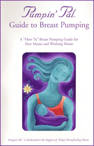 Pumpin' Pal's Pocket Guide to Breast Pumping - A 'How To' Breast Pumping Guide for New Moms and Working Moms