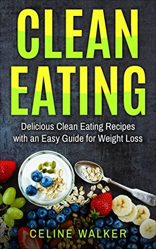 Clean Eating: Delicious Clean Eating Recipes with an Easy Guide for Weight Loss by Celine Walker