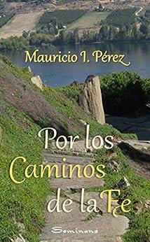 Por los Caminos de la Fe: Reflexiones y anécdotas vistas con los ojos de la fe de un católico. (Spanish Edition) por [Pérez, Mauricio I.]