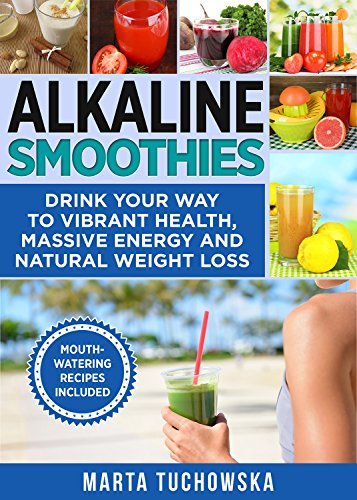 Alkaline Smoothies: Drink Your Way to Vibrant Health, Massive Energy and Natural Weight Loss (Plant Based, Alkaline Diet Book 6) by Marta Tuchowska