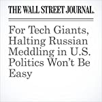 For Tech Giants, Halting Russian Meddling in U.S. Politics Won't Be Easy | Robert McMillan,Georgia Wells