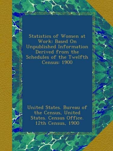 Download Statistics of Women at Work: Based On Unpublished Information Derived from the Schedules of the Twelfth Census: 1900 PDF