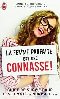 La femme parfaite est une connasse : guide de survie pour les femmes normales.