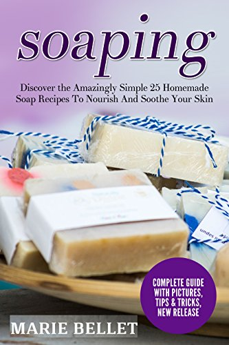 Soaping: Discover the Amazingly Simple 25 Homemade Soap Recipes To Nourish And Soothe Your Skin by [Bellet, Marie]