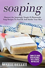 Soaping: Discover the Amazingly Simple 25 Homemade Soap Recipes To Nourish And Soothe Your Skin