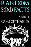 Book cover from 500 Random Facts About Game of Thrones: Books vs. the Show, Fan Theories, the Wall, History, Actors, and Much More Fun Facts by Lena Shaw