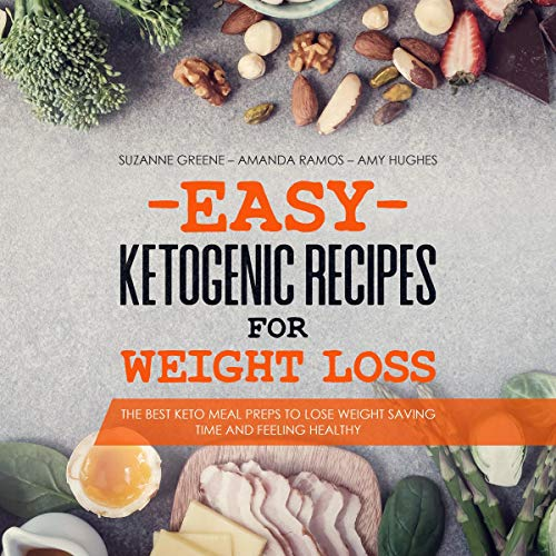 Easy Ketogenic Recipes for Weight Loss: The Best Keto Meal Preps to Lose Weight Saving Time and Feeling Healthy by Suzanne Greene, Amanda Ramos, Amy Hughes