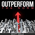 Outperform the Norm: Secrets for Creating a Future of Business and Life Success Audiobook by Scott Welle Narrated by Scott Welle