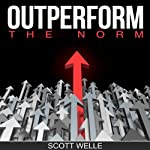 Outperform the Norm: Secrets for Creating a Future of Business and Life Success | Scott Welle