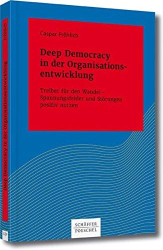 Deep Democracy in der Organisationsentwicklung: Treiber für den Wandel – Spannungsfelder und Störungen positiv nutzen (Systemisches Management)