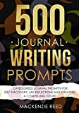 500 Journal Writing Prompts: Categorized Journal Prompts for Self-Discovery, Life Reflections and Creating a Compelling Future