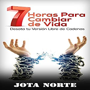 7 Horas para Cambiar de Vida: Desata tu Cadenas [7 hours to Change Life: Unleash Your Chains] Audiobook