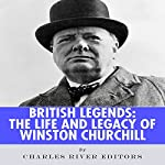 British Legends: The Life and Legacy of Winston Churchill |  Charles River Editors