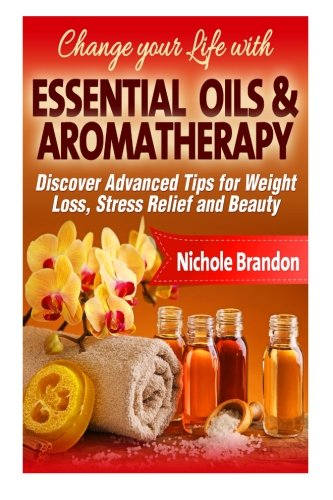 (Essentials Oils & Aromatherapy: Change your Life with Essential Oils and Aromatherapy, Discover Advanced Tips for Weight Loss, Stress relief and Beauty)