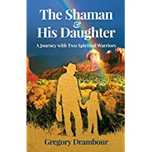 The Shaman & His Daughter: An Inspirational Journey with Two Spiritual Warriors