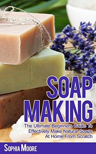 Soap Making: The Ultimate Beginners Guide to Effectively Make Natural Soaps At Home From Scratch (Simple DIY Soap Recipes, Aromatherapy,  Soap Making Guide Book 1) by [Moore, Sophia]