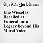 Elie Wiesel Is Recalled at Funeral for a Legacy beyond His Moral Voice | Sarah Maslin Nir,Annie Correal