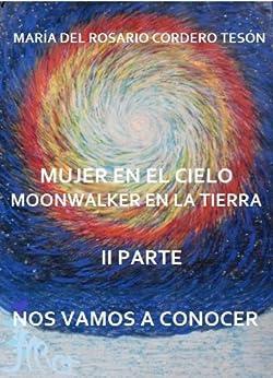 MUJER EN EL CIELO MOONWALKER EN LA TIERRA -II PARTE- NOS VAMOS A CONOCER (MUJER EN CIELO MOONWALKER EN LA TIERRA nº 2) (Spanish Edition) by [Tesón, María del Rosario Cordero]
