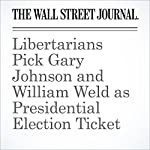 Libertarians Pick Gary Johnson and William Weld as Presidential Election Ticket | Byron Tau