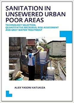 Sanitation in Unsewered Urban Poor Areas: Technology Selection, Quantitative Microbial Risk Assessment and Grey Water Treatment: UNESCO-IHE PhD Thesis by Katukiza, Alex Yasoni (2014)