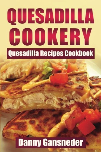 Quesadilla Cookery: Quesadilla Recipes Cookbook by Danny Gansneder