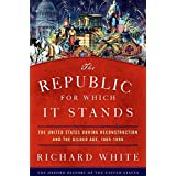 The Republic for Which It Stands: The United States during Reconstruction and the Gilded Age, 1865-1896 (Oxford History of th