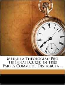 Medulla Theologiae Pro Triennali Cursu In Tres Partes Commode