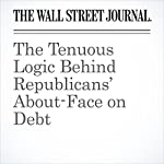The Tenuous Logic Behind Republicans' About-Face on Debt | Greg Ip