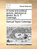 A Moral and Political Lecture, Delivered at Bristol by S T Coleridge, Samuel Taylor Coleridge, 1140852647